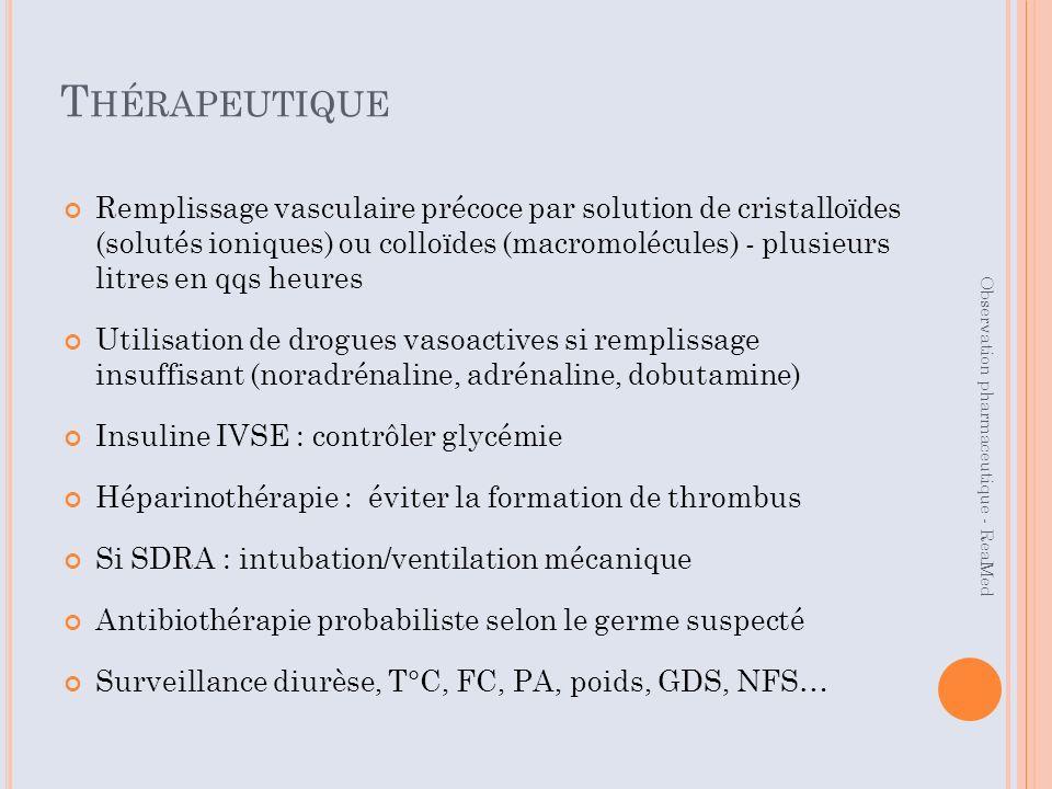 T HÉRAPEUTIQUE Remplissage vasculaire précoce par solution de cristalloïdes (solutés ioniques) ou colloïdes (macromolécules) - plusieurs litres en qqs heures Utilisation de drogues vasoactives si remplissage insuffisant (noradrénaline, adrénaline, dobutamine) Insuline IVSE : contrôler glycémie Héparinothérapie : éviter la formation de thrombus Si SDRA : intubation/ventilation mécanique Antibiothérapie probabiliste selon le germe suspecté Surveillance diurèse, T°C, FC, PA, poids, GDS, NFS… Observation pharmaceutique - ReaMed