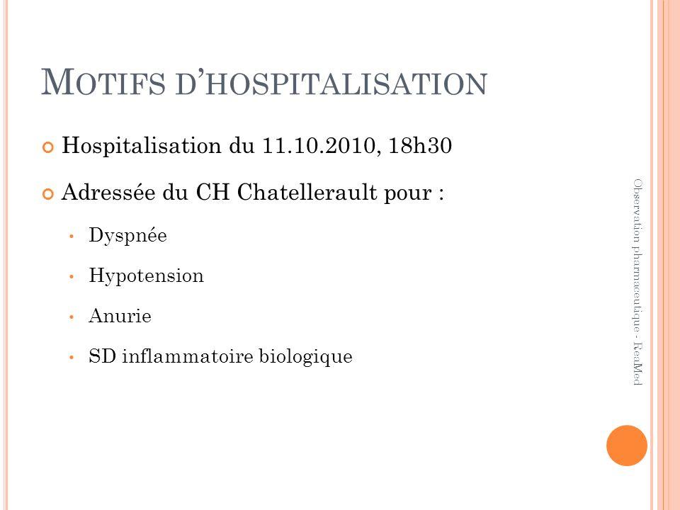 M OTIFS D HOSPITALISATION Hospitalisation du 11.10.2010, 18h30 Adressée du CH Chatellerault pour : Dyspnée Hypotension Anurie SD inflammatoire biologique Observation pharmaceutique - ReaMed