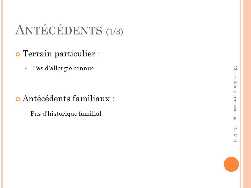 A NTÉCÉDENTS (1/3) Terrain particulier : Pas dallergie connue Antécédents familiaux : Pas dhistorique familial Observation pharmaceutique - ReaMed