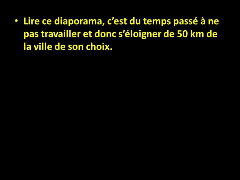 Lire ce diaporama, cest du temps passé à ne pas travailler et donc séloigner de 50 km de la ville de son choix.