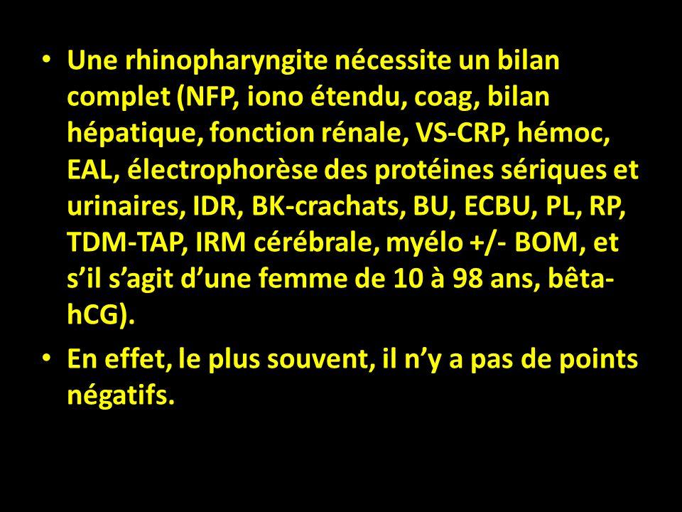 Une rhinopharyngite nécessite un bilan complet (NFP, iono étendu, coag, bilan hépatique, fonction rénale, VS-CRP, hémoc, EAL, électrophorèse des proté