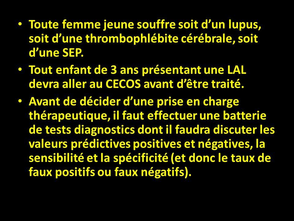 Toute femme jeune souffre soit dun lupus, soit dune thrombophlébite cérébrale, soit dune SEP. Tout enfant de 3 ans présentant une LAL devra aller au C