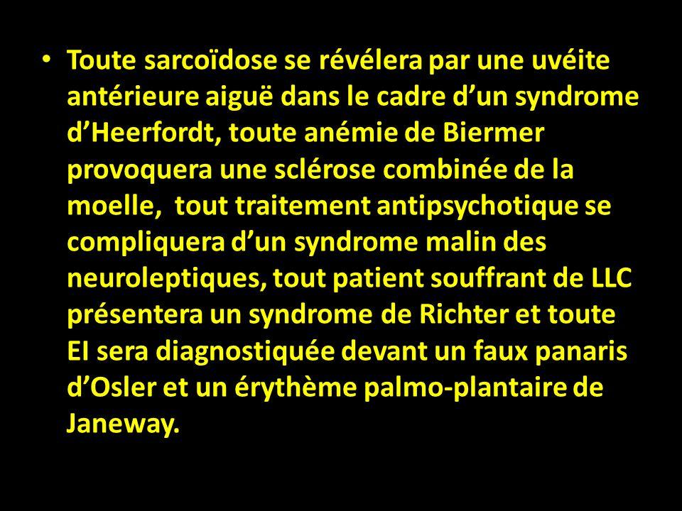Toute sarcoïdose se révélera par une uvéite antérieure aiguë dans le cadre dun syndrome dHeerfordt, toute anémie de Biermer provoquera une sclérose co