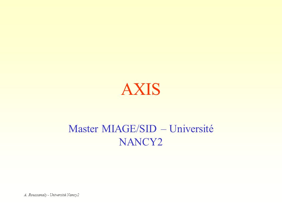 A. Roussanaly - Université Nancy2 AXIS Master MIAGE/SID – Université NANCY2