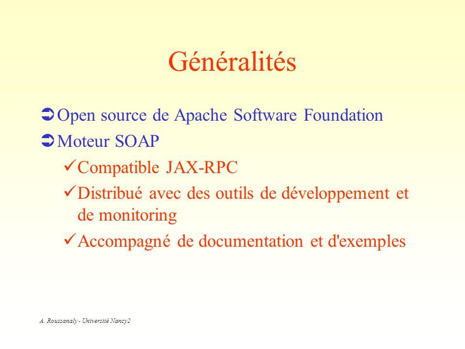 A. Roussanaly - Université Nancy2 Généralités Open source de Apache Software Foundation Moteur SOAP Compatible JAX-RPC Distribué avec des outils de dé
