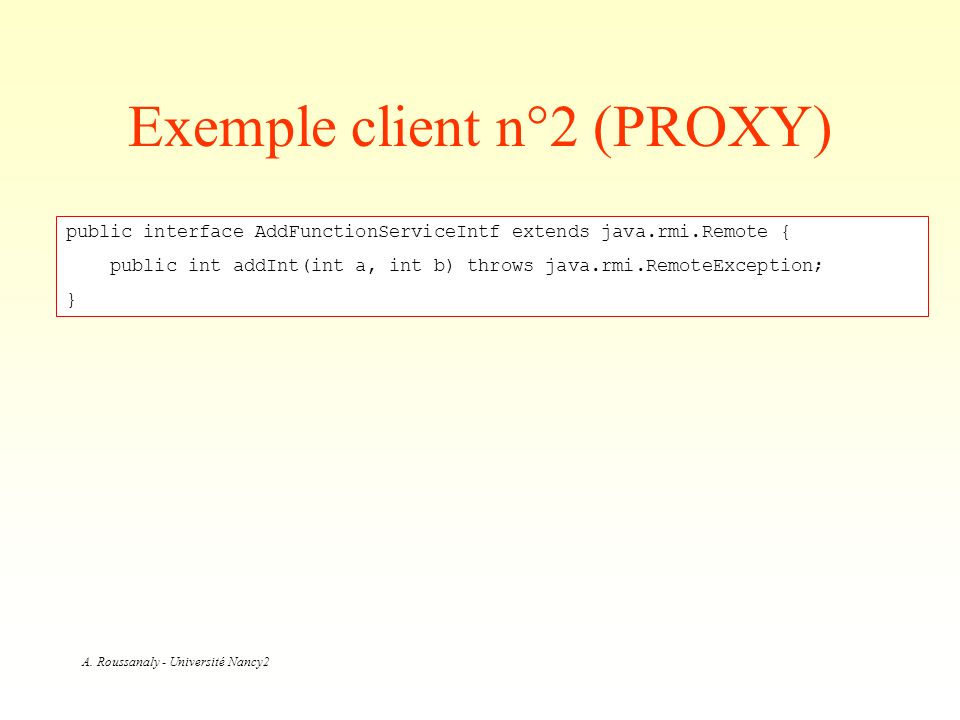 A. Roussanaly - Université Nancy2 Exemple client n°2 (PROXY) public interface AddFunctionServiceIntf extends java.rmi.Remote { public int addInt(int a