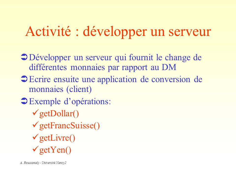 A. Roussanaly - Université Nancy2 Activité : développer un serveur Développer un serveur qui fournit le change de différentes monnaies par rapport au