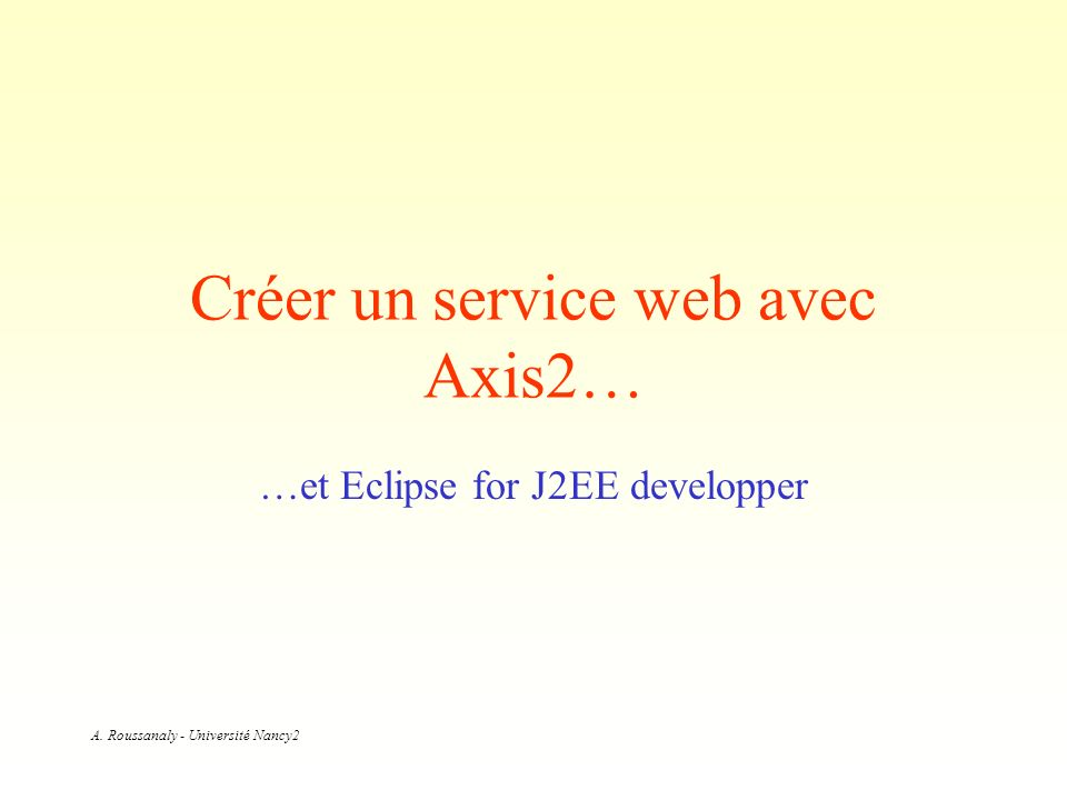 A. Roussanaly - Université Nancy2 Créer un service web avec Axis2… …et Eclipse for J2EE developper