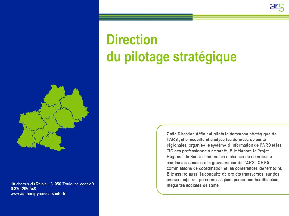 Direction du pilotage stratégique 10 chemin du Raisin - 31050 Toulouse cedex 9 0 820 205 548 www.ars.midipyrenees.sante.fr Cette Direction définit et