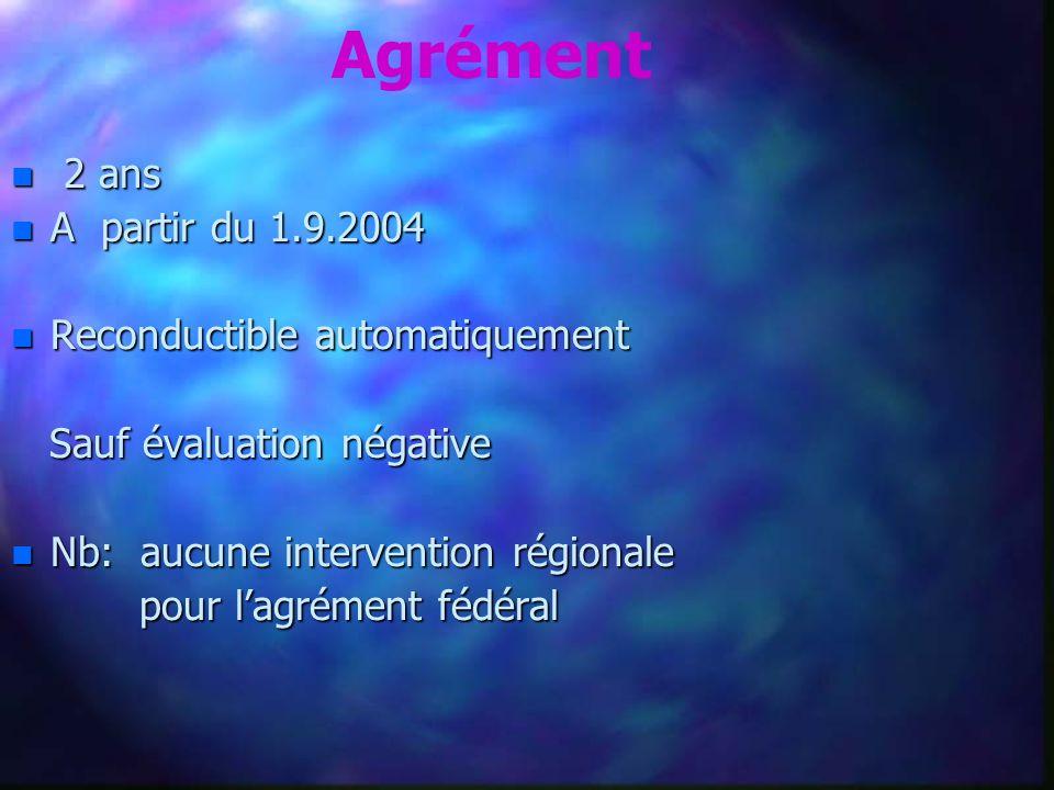 Agrément n 2 ans n A partir du 1.9.2004 n Reconductible automatiquement Sauf évaluation négative Sauf évaluation négative n Nb: aucune intervention régionale pour lagrément fédéral pour lagrément fédéral