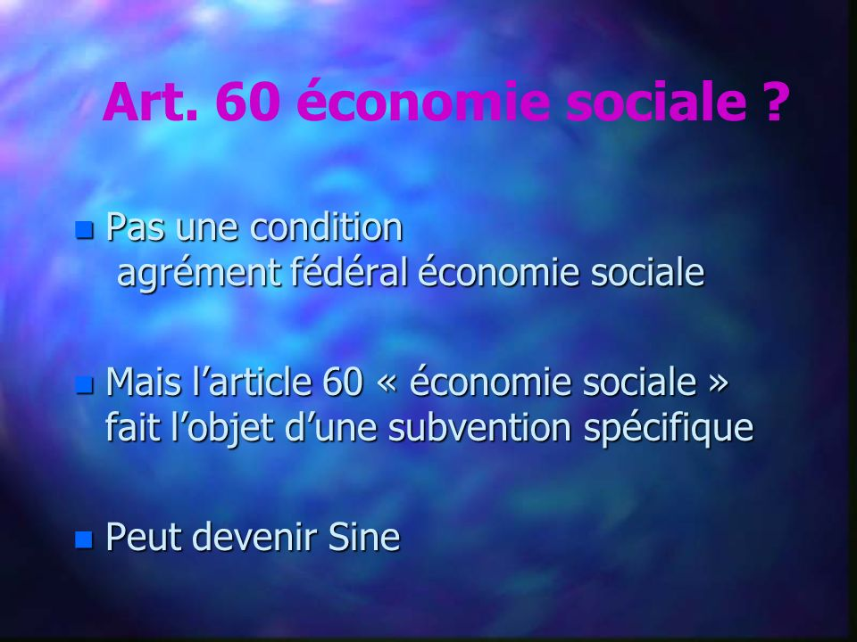 n Pas une condition agrément fédéral économie sociale n Mais larticle 60 « économie sociale » fait lobjet dune subvention spécifique n Peut devenir Sine Art.