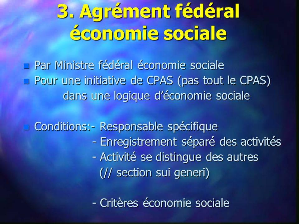 n Par Ministre fédéral économie sociale n Pour une initiative de CPAS (pas tout le CPAS) dans une logique déconomie sociale dans une logique déconomie sociale n Conditions:- Responsable spécifique - Enregistrement séparé des activités - Enregistrement séparé des activités - Activité se distingue des autres - Activité se distingue des autres (// section sui generi) (// section sui generi) - Critères économie sociale - Critères économie sociale 3.
