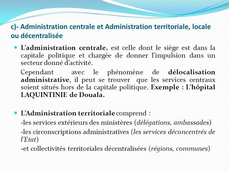 c)- Administration centrale et Administration territoriale, locale ou décentralisée Ladministration centrale, est celle dont le siège est dans la capitale politique et chargée de donner limpulsion dans un secteur donné dactivité.