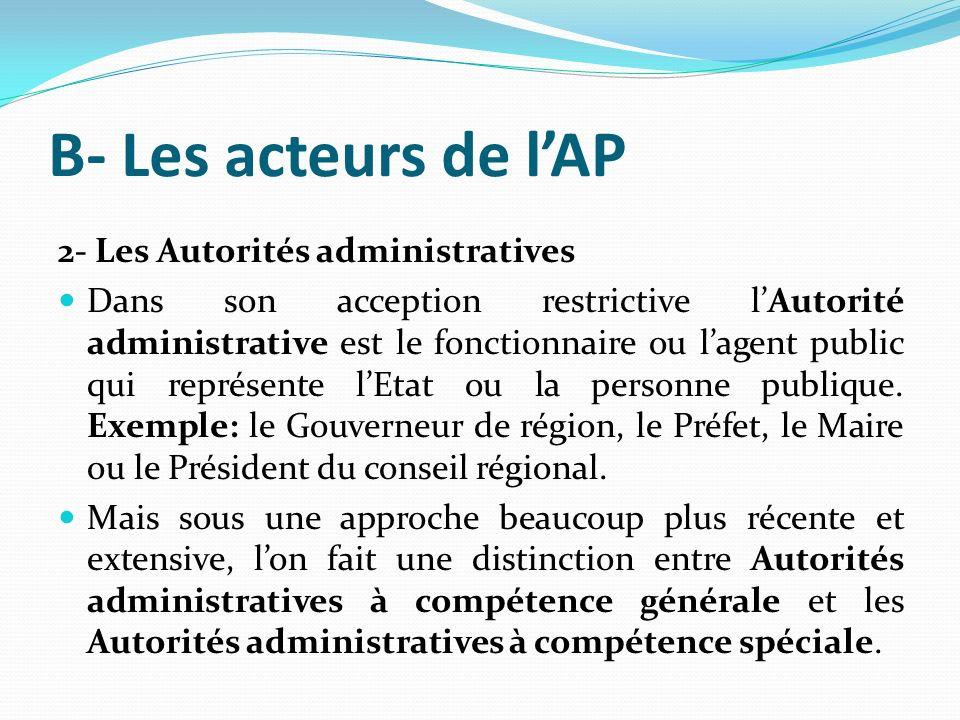 B- Les acteurs de lAP 2- Les Autorités administratives Dans son acception restrictive lAutorité administrative est le fonctionnaire ou lagent public qui représente lEtat ou la personne publique.