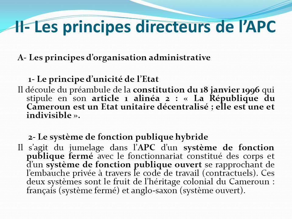 II- Les principes directeurs de lAPC A- Les principes dorganisation administrative 1- Le principe dunicité de lEtat Il découle du préambule de la constitution du 18 janvier 1996 qui stipule en son article 1 alinéa 2 : « La République du Cameroun est un Etat unitaire décentralisé ; elle est une et indivisible ».