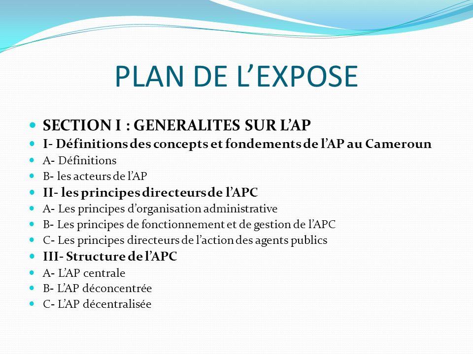 PLAN DE LEXPOSE SECTION I : GENERALITES SUR LAP I- Définitions des concepts et fondements de lAP au Cameroun A- Définitions B- les acteurs de lAP II- les principes directeurs de lAPC A- Les principes dorganisation administrative B- Les principes de fonctionnement et de gestion de lAPC C- Les principes directeurs de laction des agents publics III- Structure de lAPC A- LAP centrale B- LAP déconcentrée C- LAP décentralisée