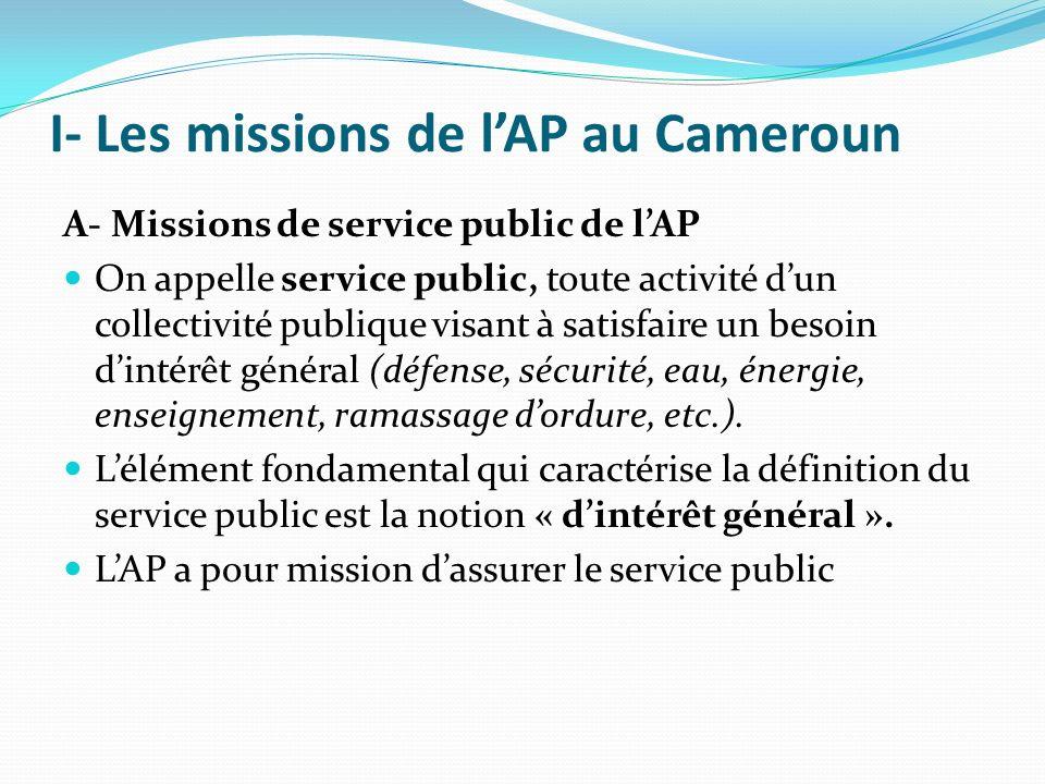 I- Les missions de lAP au Cameroun A- Missions de service public de lAP On appelle service public, toute activité dun collectivité publique visant à satisfaire un besoin dintérêt général (défense, sécurité, eau, énergie, enseignement, ramassage dordure, etc.).