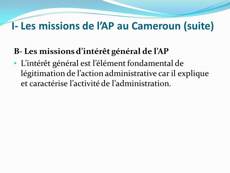 I- Les missions de lAP au Cameroun (suite) B- Les missions dintérêt général de lAP Lintérêt général est lélément fondamental de légitimation de laction administrative car il explique et caractérise lactivité de ladministration.