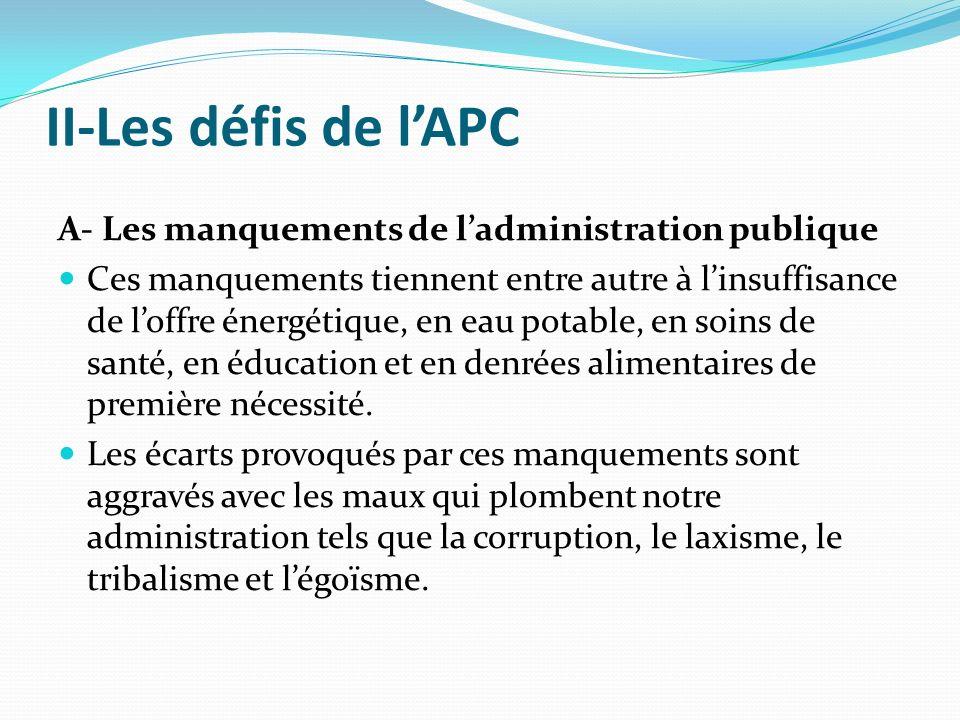 II-Les défis de lAPC A- Les manquements de ladministration publique Ces manquements tiennent entre autre à linsuffisance de loffre énergétique, en eau potable, en soins de santé, en éducation et en denrées alimentaires de première nécessité.