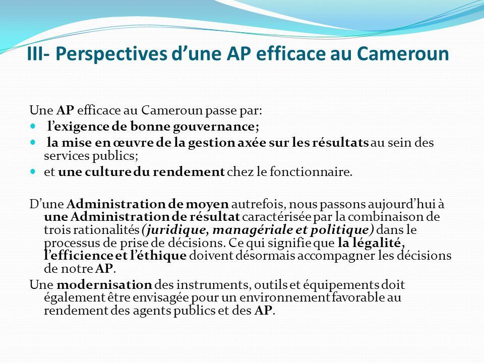 III- Perspectives dune AP efficace au Cameroun Une AP efficace au Cameroun passe par: lexigence de bonne gouvernance; la mise en œuvre de la gestion axée sur les résultats au sein des services publics; et une culture du rendement chez le fonctionnaire.