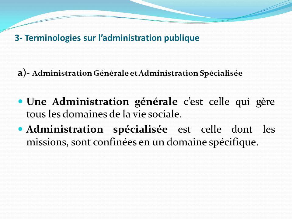 3- Terminologies sur ladministration publique a)- Administration Générale et Administration Spécialisée Une Administration générale cest celle qui gère tous les domaines de la vie sociale.