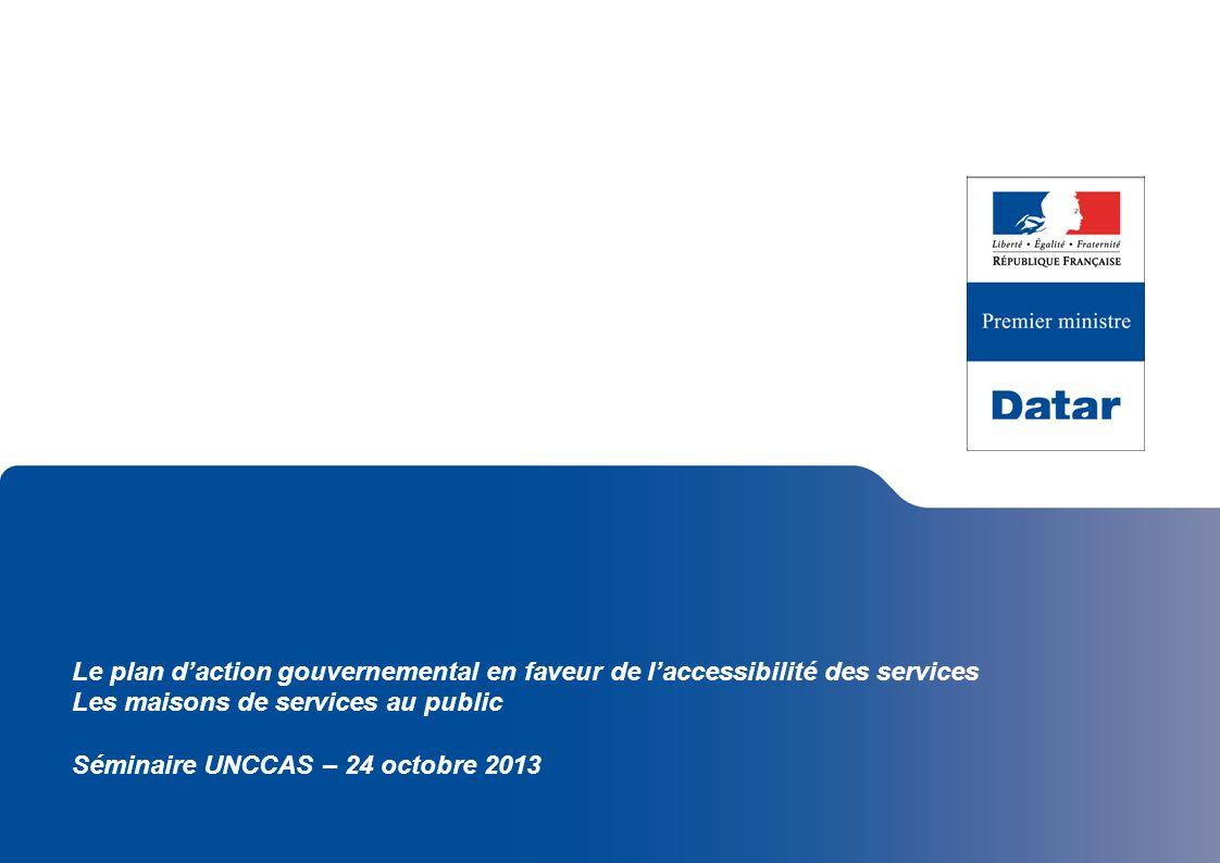 Le plan daction gouvernemental en faveur de laccessibilité des services Les maisons de services au public Séminaire UNCCAS – 24 octobre 2013
