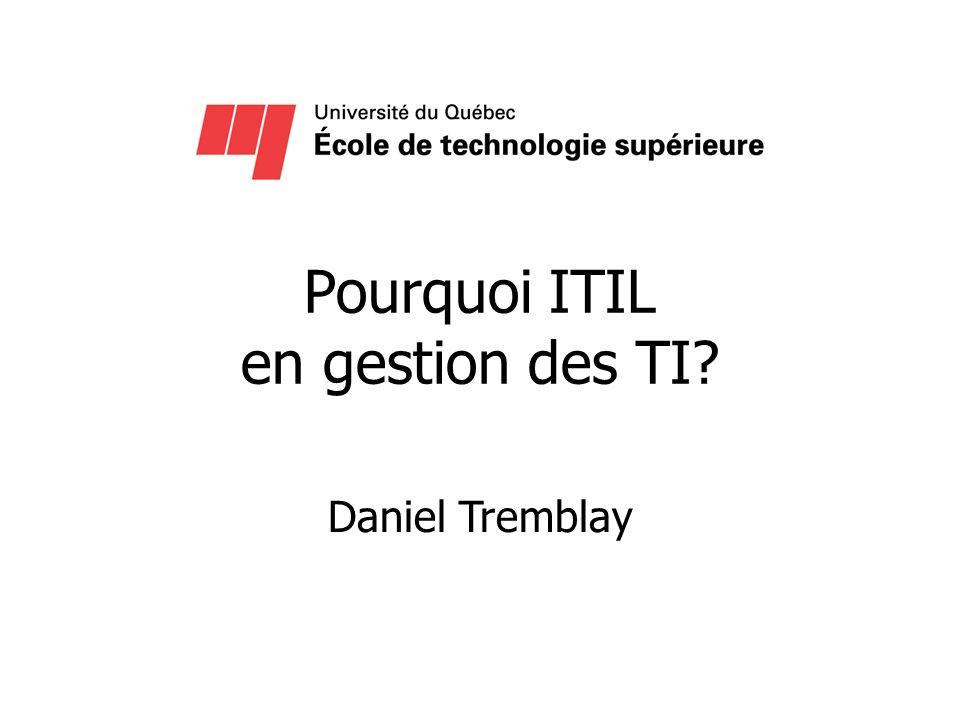 Pourquoi ITIL en gestion des TI? Daniel Tremblay