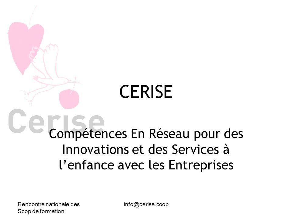 Rencontre nationale des Scop de formation. info@cerise.coop CERISE Compétences En Réseau pour des Innovations et des Services à lenfance avec les Entr