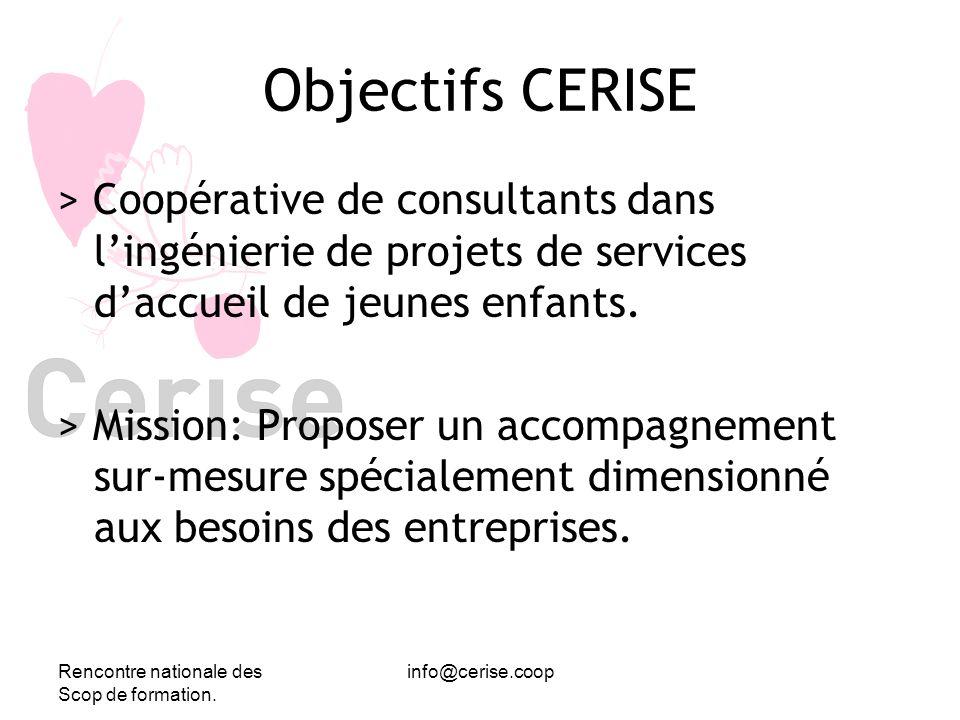 Rencontre nationale des Scop de formation. info@cerise.coop Objectifs CERISE > Coopérative de consultants dans lingénierie de projets de services dacc
