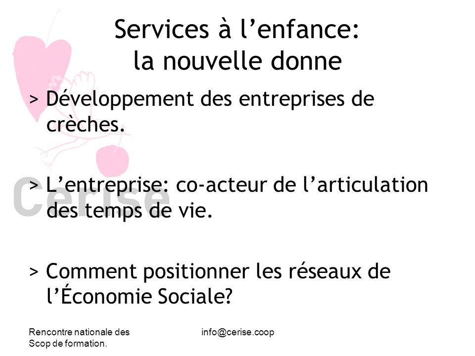 Rencontre nationale des Scop de formation. info@cerise.coop Services à lenfance: la nouvelle donne > Développement des entreprises de crèches. > Lentr