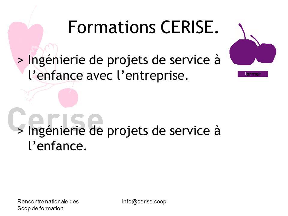 Rencontre nationale des Scop de formation. info@cerise.coop Formations CERISE. > Ingénierie de projets de service à lenfance avec lentreprise. > Ingén