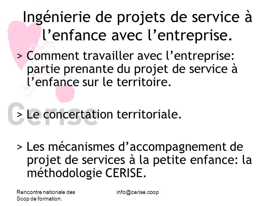 Rencontre nationale des Scop de formation. info@cerise.coop Ingénierie de projets de service à lenfance avec lentreprise. > Comment travailler avec le