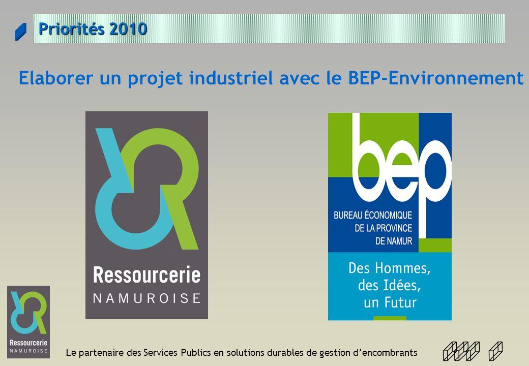 Le partenaire des Services Publics en solutions durables de gestion dencombrants Priorités 2010 Elaborer un projet industriel avec le BEP-Environnemen