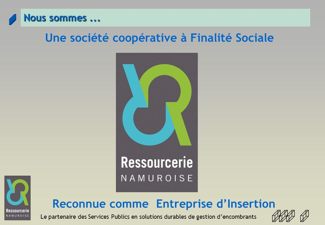 Le partenaire des Services Publics en solutions durables de gestion dencombrants Nous sommes... Une société coopérative à Finalité Sociale Reconnue co