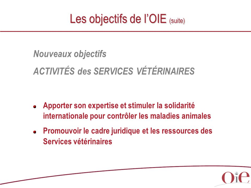 Nouveaux objectifs ACTIVITÉS des SERVICES VÉTÉRINAIRES Apporter son expertise et stimuler la solidarité internationale pour contrôler les maladies ani