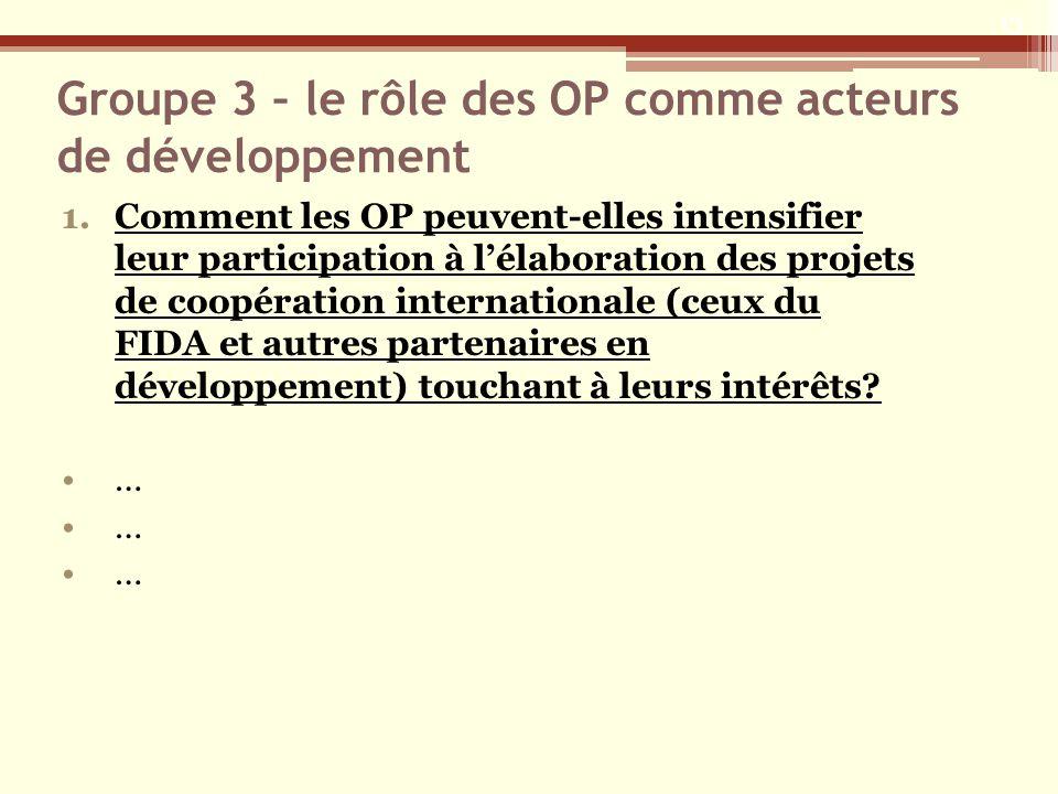 Groupe 3 – le rôle des OP comme acteurs de développement 1.Comment les OP peuvent-elles intensifier leur participation à lélaboration des projets de coopération internationale (ceux du FIDA et autres partenaires en développement) touchant à leurs intérêts.