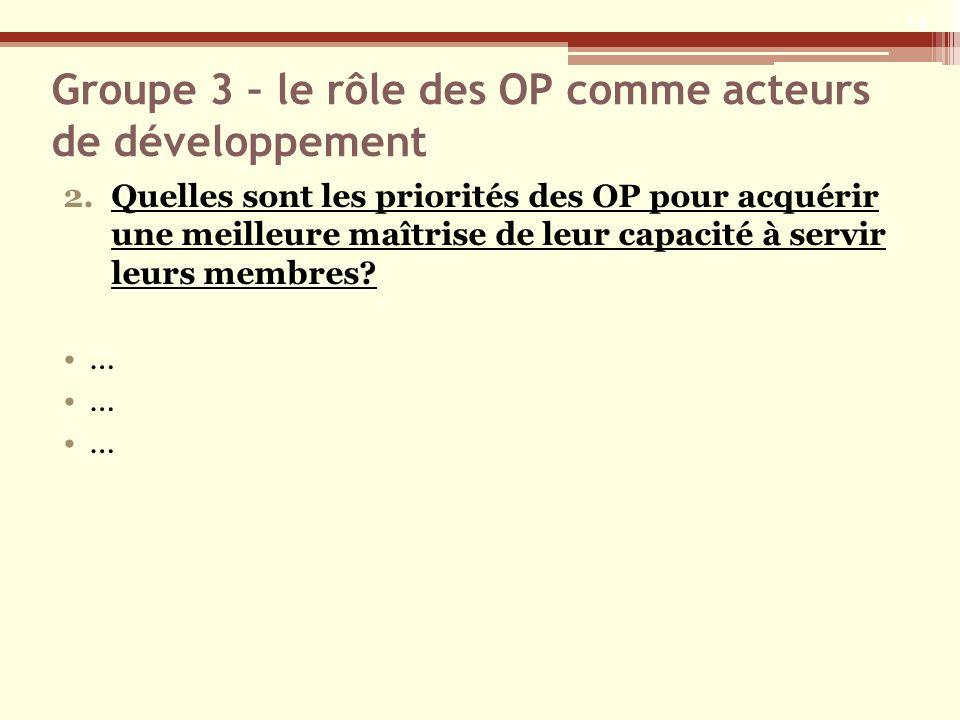 Groupe 3 – le rôle des OP comme acteurs de développement 2.Quelles sont les priorités des OP pour acquérir une meilleure maîtrise de leur capacité à s