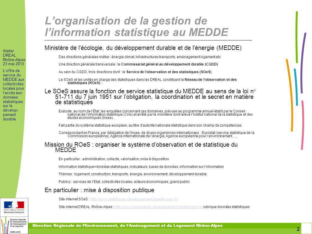 23 Atelier DREAL Rhône-Alpes 23 mai 2013 Loffre de service du MEDDE aux collectivités locales pour laccès aux données statistiques sur le dévelop- pement durable Direction Régionale de lEnvironnement, de l Aménagement et du Logement Rhône-Alpes En résumé