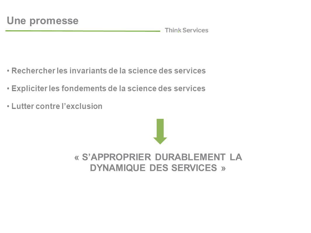 Une promesse Rechercher les invariants de la science des services Expliciter les fondements de la science des services Lutter contre lexclusion « SAPPROPRIER DURABLEMENT LA DYNAMIQUE DES SERVICES »