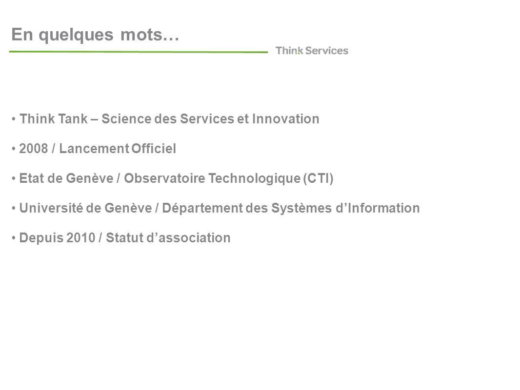 En quelques mots… Think Tank – Science des Services et Innovation 2008 / Lancement Officiel Etat de Genève / Observatoire Technologique (CTI) Université de Genève / Département des Systèmes dInformation Depuis 2010 / Statut dassociation