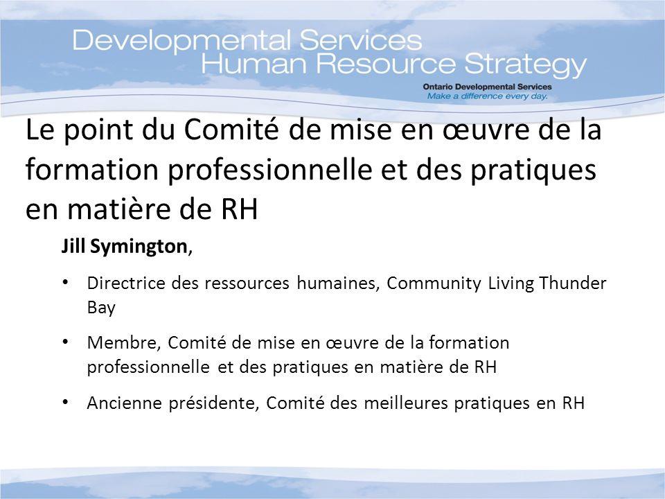 Le point du Comité de mise en œuvre de la formation professionnelle et des pratiques en matière de RH Jill Symington, Directrice des ressources humaines, Community Living Thunder Bay Membre, Comité de mise en œuvre de la formation professionnelle et des pratiques en matière de RH Ancienne présidente, Comité des meilleures pratiques en RH