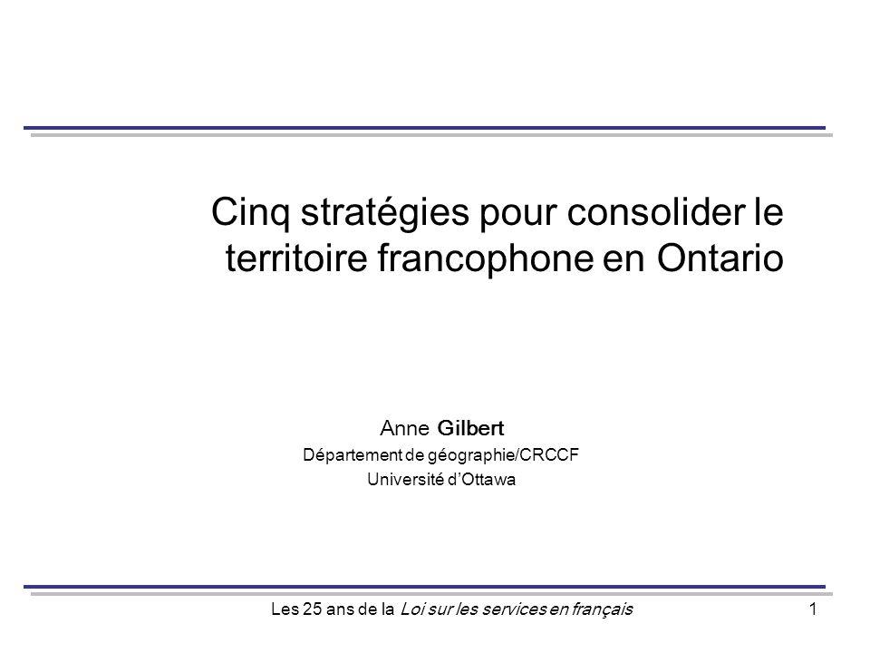 Les 25 ans de la Loi sur les services en français1 Cinq stratégies pour consolider le territoire francophone en Ontario Anne Gilbert Département de géographie/CRCCF Université dOttawa