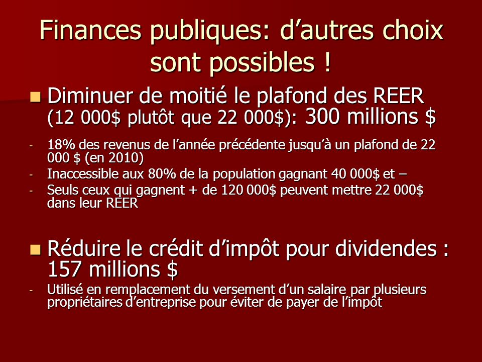 Finances publiques: dautres choix sont possibles ! Diminuer de moitié le plafond des REER (12 000$ plutôt que 22 000$): 300 millions $ Diminuer de moi
