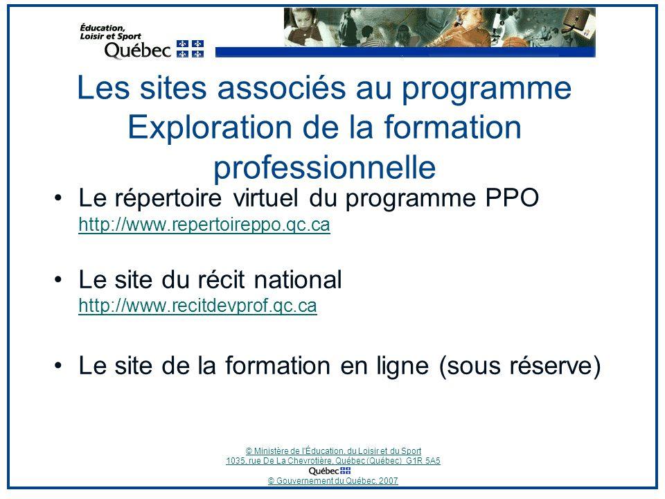 © Ministère de l Éducation, du Loisir et du Sport 1035, rue De La Chevrotière, Québec (Québec) G1R 5A5 © Gouvernement du Québec, 2007 Les sites associés au programme Exploration de la formation professionnelle Le répertoire virtuel du programme PPO http://www.repertoireppo.qc.ca http://www.repertoireppo.qc.ca Le site du récit national http://www.recitdevprof.qc.ca http://www.recitdevprof.qc.ca Le site de la formation en ligne (sous réserve)