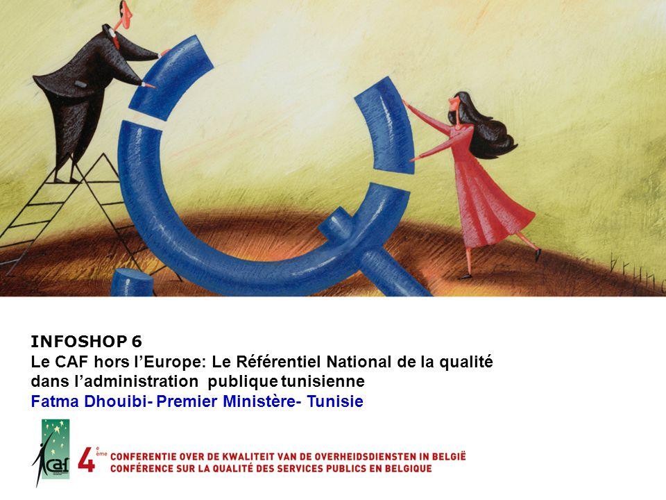 INFOSHOP 6 Le CAF hors lEurope: Le Référentiel National de la qualité dans ladministration publique tunisienne Fatma Dhouibi- Premier Ministère- Tunis