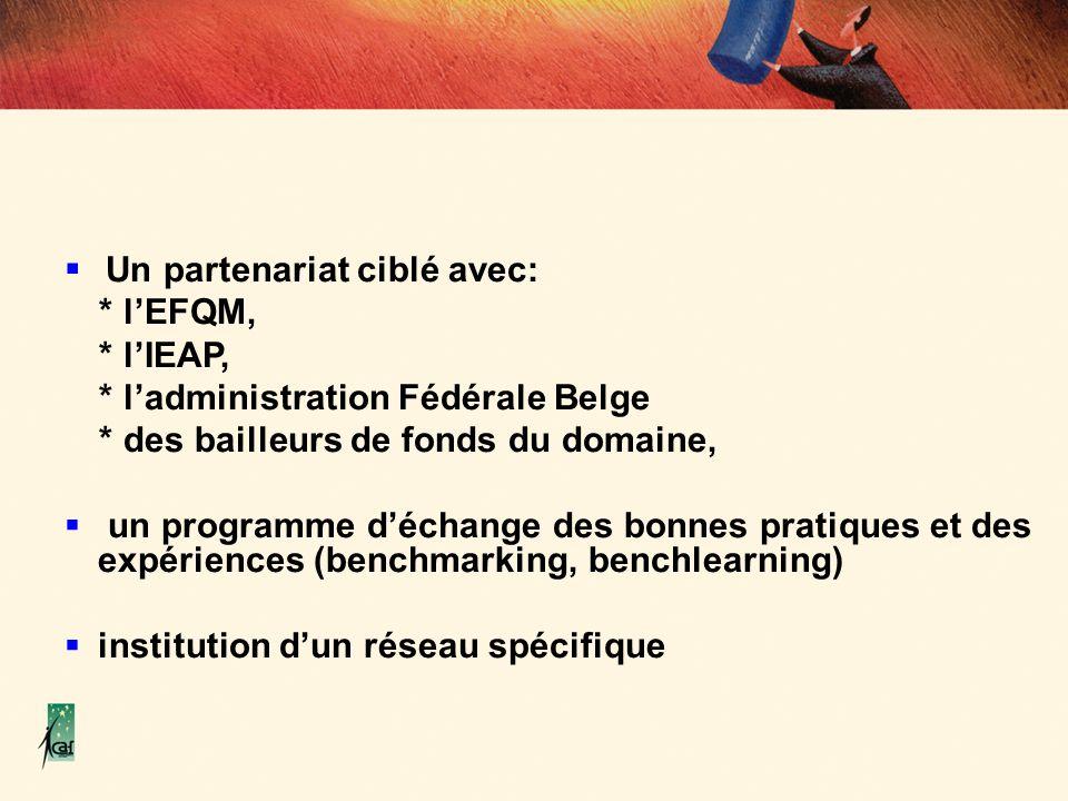 Un partenariat ciblé avec: * lEFQM, * lIEAP, * ladministration Fédérale Belge * des bailleurs de fonds du domaine, un programme déchange des bonnes pr