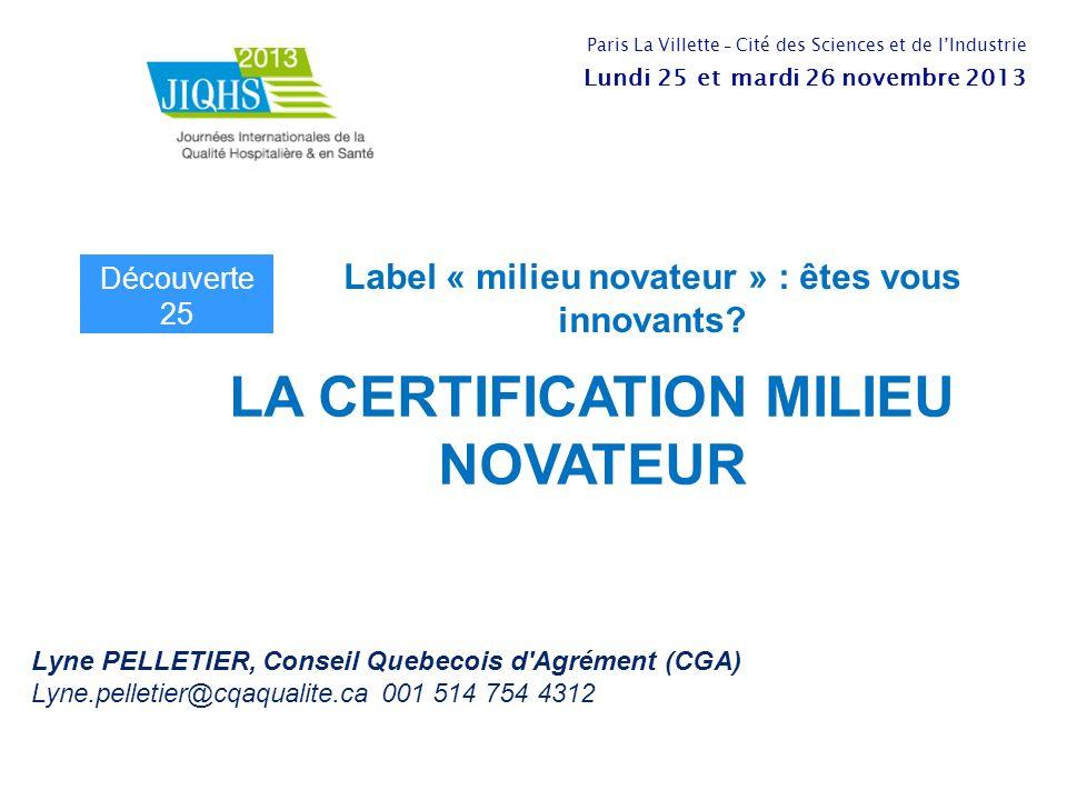 LA CERTIFICATION MILIEU NOVATEUR Lyne PELLETIER, Conseil Quebecois d Agrément (CGA) Lyne.pelletier@cqaqualite.ca 001 514 754 4312 Label « milieu novateur » : êtes vous innovants.