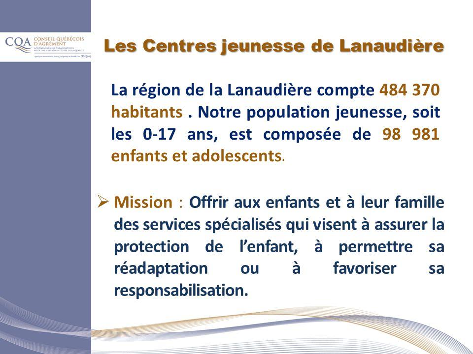 Les Centres jeunesse de Lanaudière Mission : Offrir aux enfants et à leur famille des services spécialisés qui visent à assurer la protection de lenfant, à permettre sa réadaptation ou à favoriser sa responsabilisation.