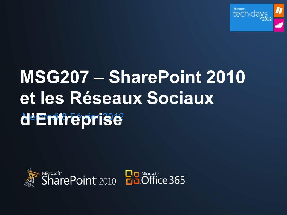 Mercredi 8 Février 2012 MSG207 – SharePoint 2010 et les Réseaux Sociaux dEntreprise