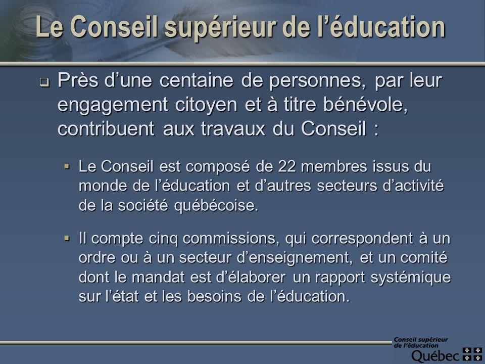 Le Conseil supérieur de léducation Près dune centaine de personnes, par leur engagement citoyen et à titre bénévole, contribuent aux travaux du Conseil : Près dune centaine de personnes, par leur engagement citoyen et à titre bénévole, contribuent aux travaux du Conseil : Le Conseil est composé de 22 membres issus du monde de léducation et dautres secteurs dactivité de la société québécoise.